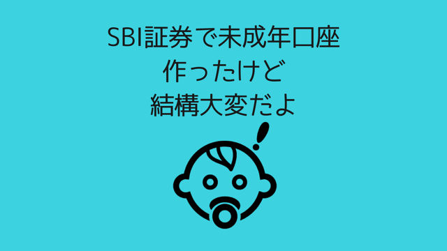 SBI証券で未成年口座作ったけどけっこう大変だよ