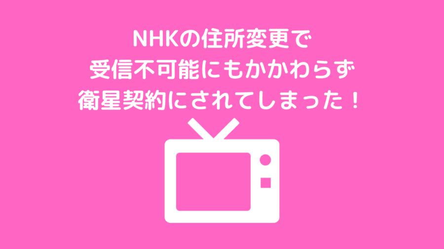 NHKの住所変更で受信不可能にもかかわらず衛星契約にされてしまった!