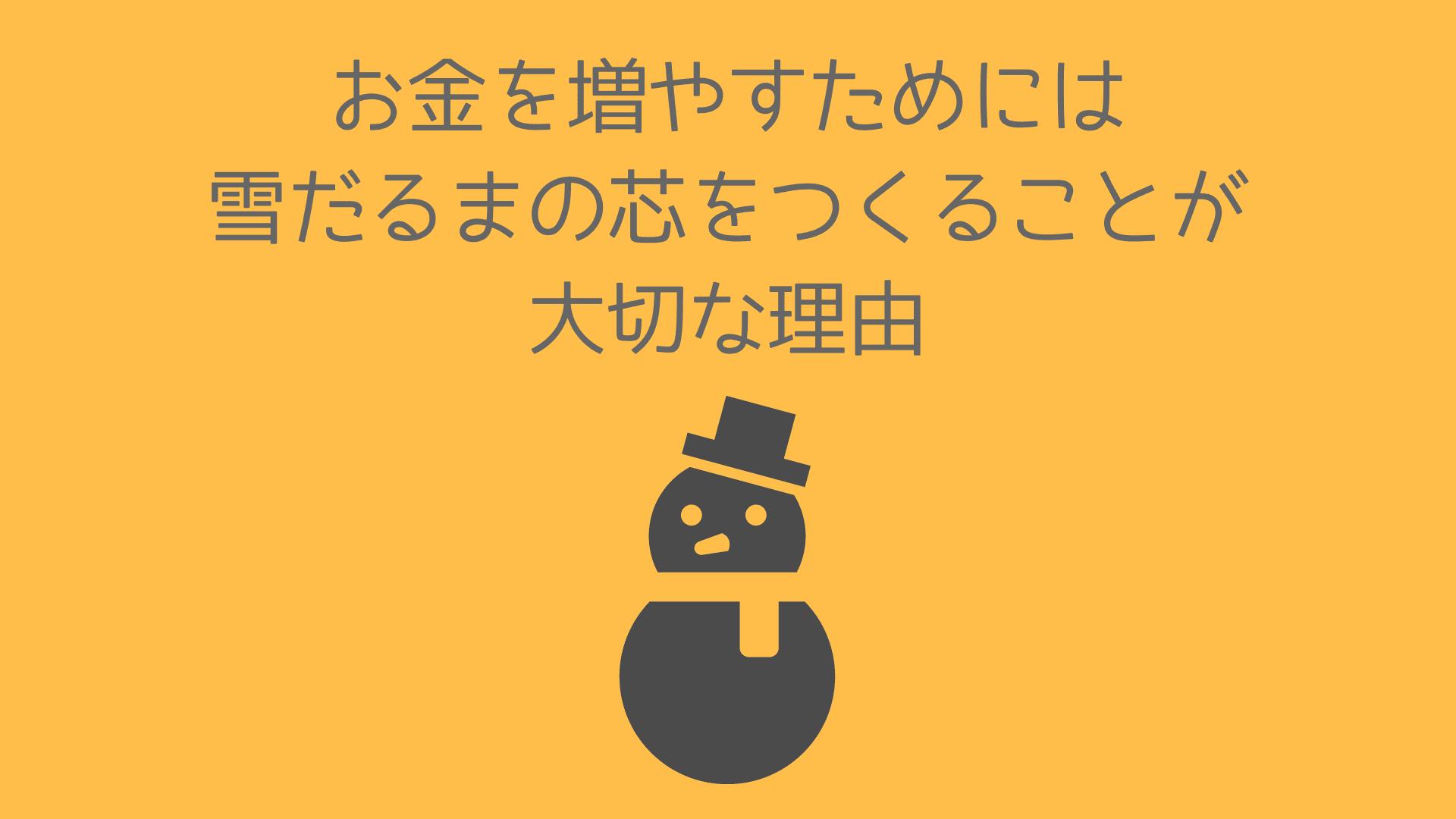 お金を増やすためには雪だるまの芯を作ることが大切な理由