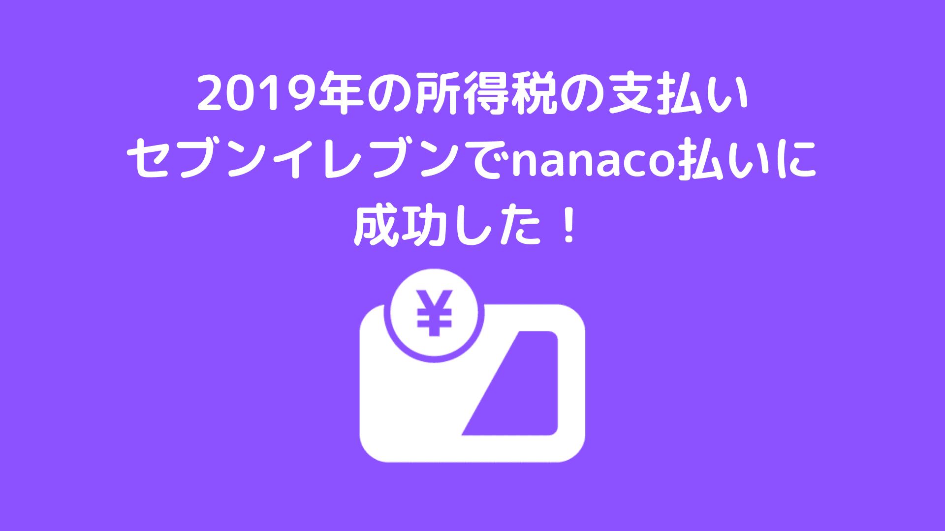 2019年の所得税の支払セブンイレブンでnanaco払いに成功!