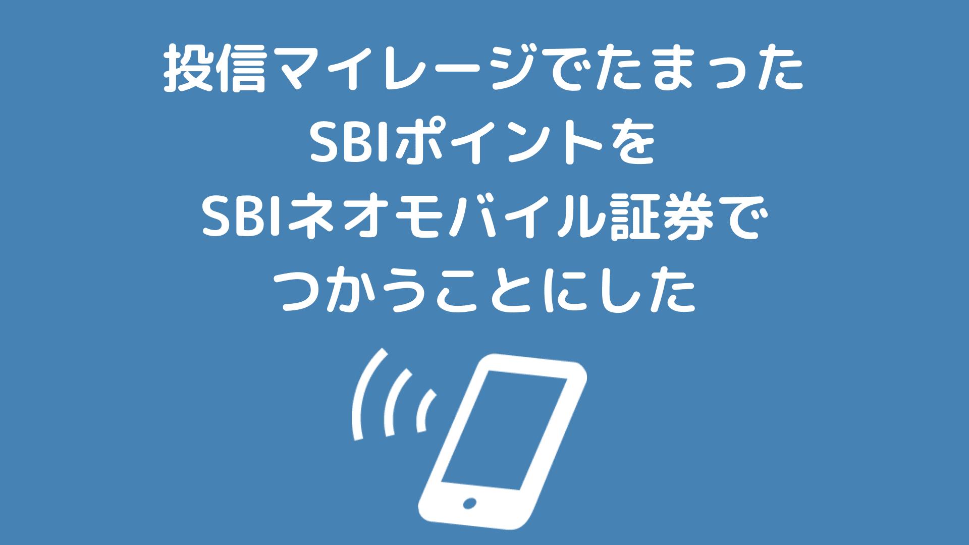 投信マイレージでたまったSBIポイントをSBIネオモバイル証券でつかうことにした