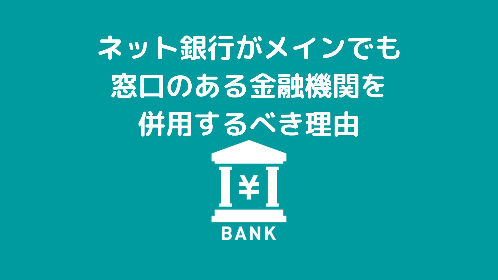 ネット銀行がメインでも窓口のある金融機関を併用するべき理由