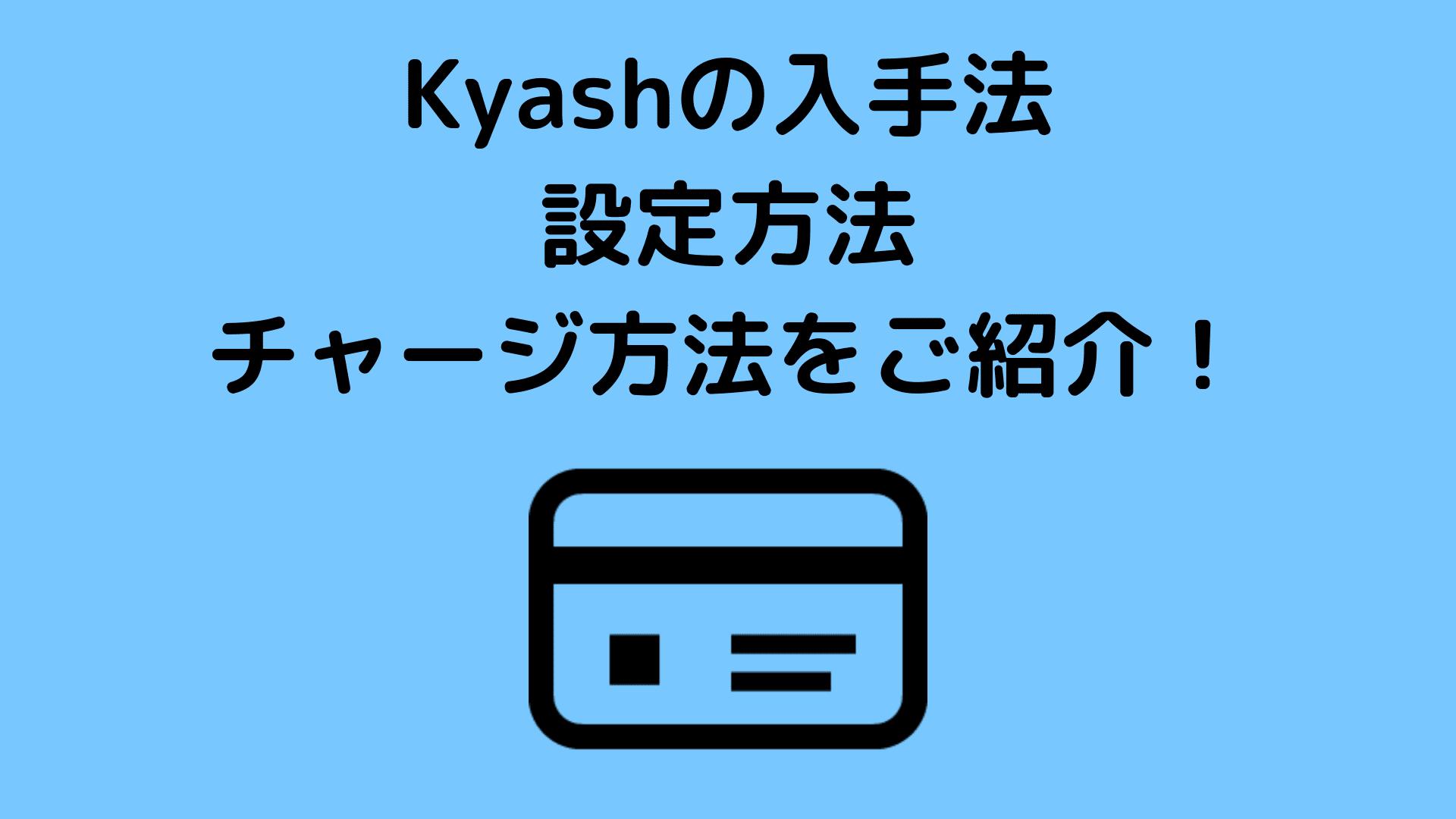 Kyashの入手法、設定方法、チャージ方法をご紹介!