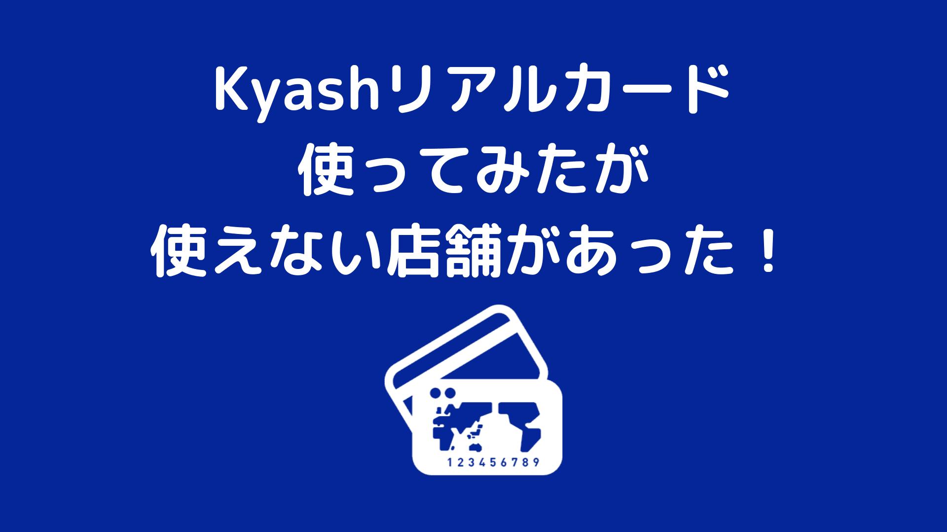 Kyashリアルカード使ってみたが使えない店舗があった!