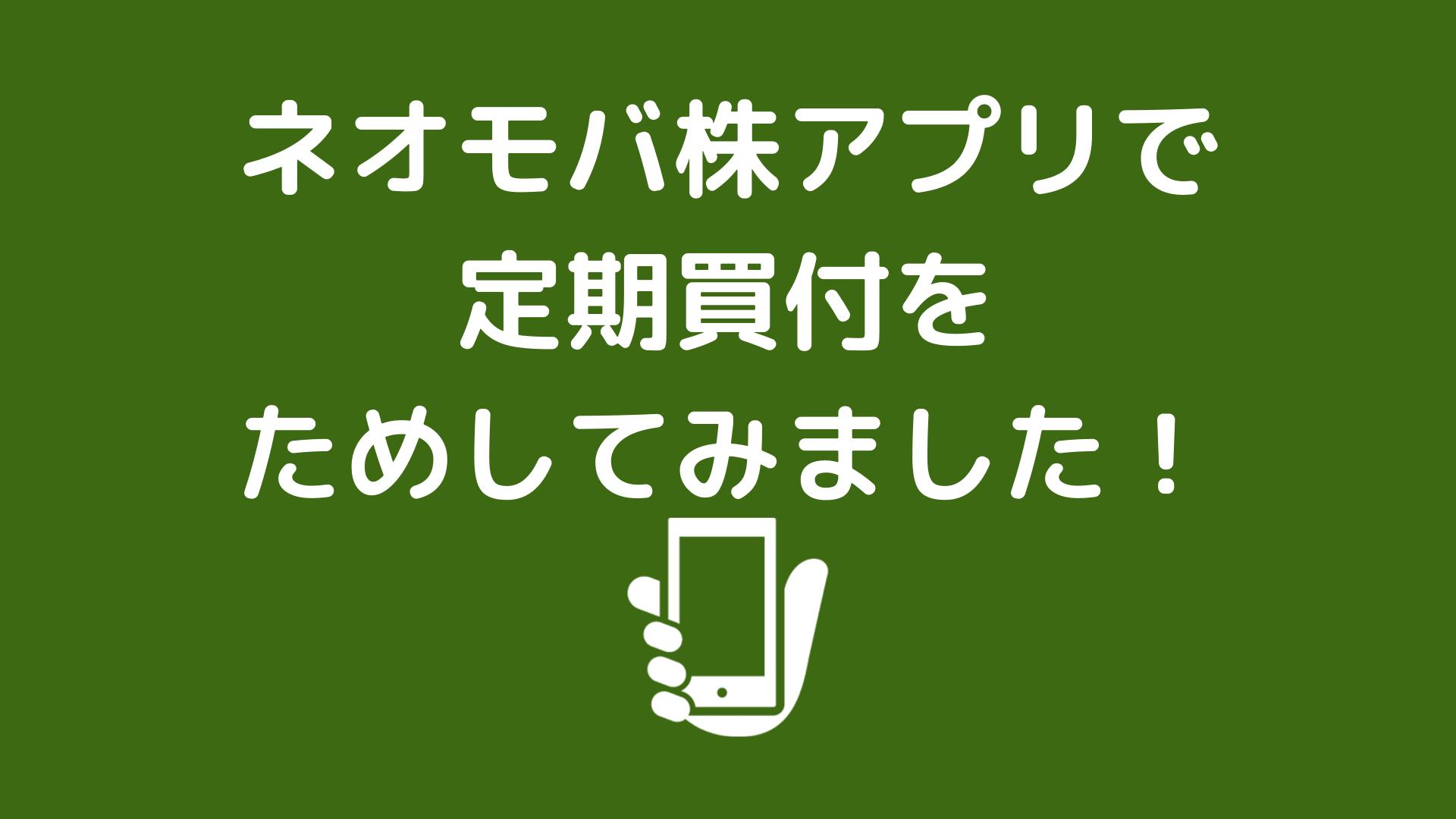 ネオモバ株アプリで定期買付をためしてみました!