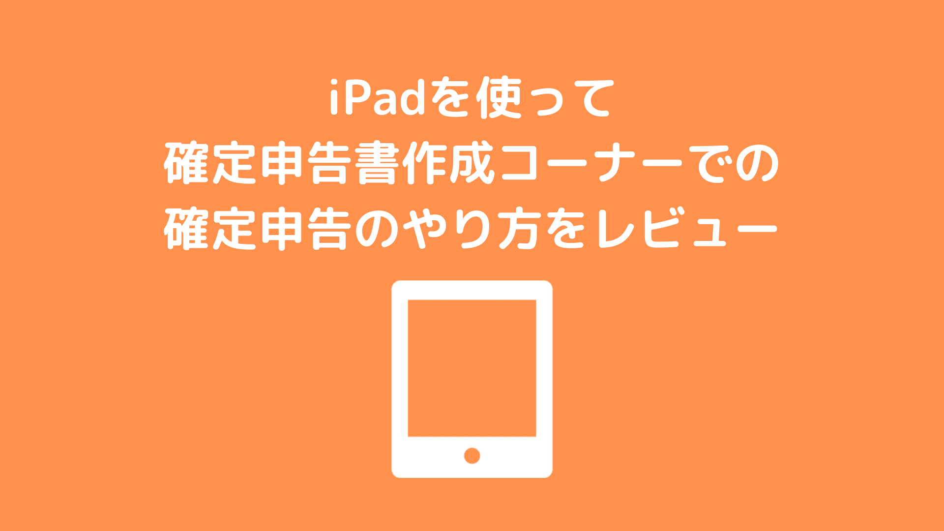 iPadを使って確定申告書作成コーナーでの確定申告のやり方をレビュー